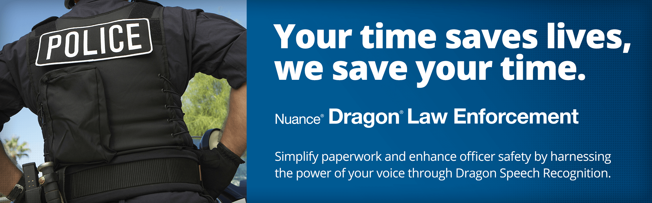 Your time saves lives, we save your time. Simplify paperwork and enhance officer safety by harnessing the power of your voice through Dragon Speech Recognition. Dragon Law Enforcement